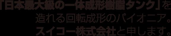 「日本最大級の一体成形樹脂タンク」を造れる回転成形のパイオニア。スイコー株式会社と申します。